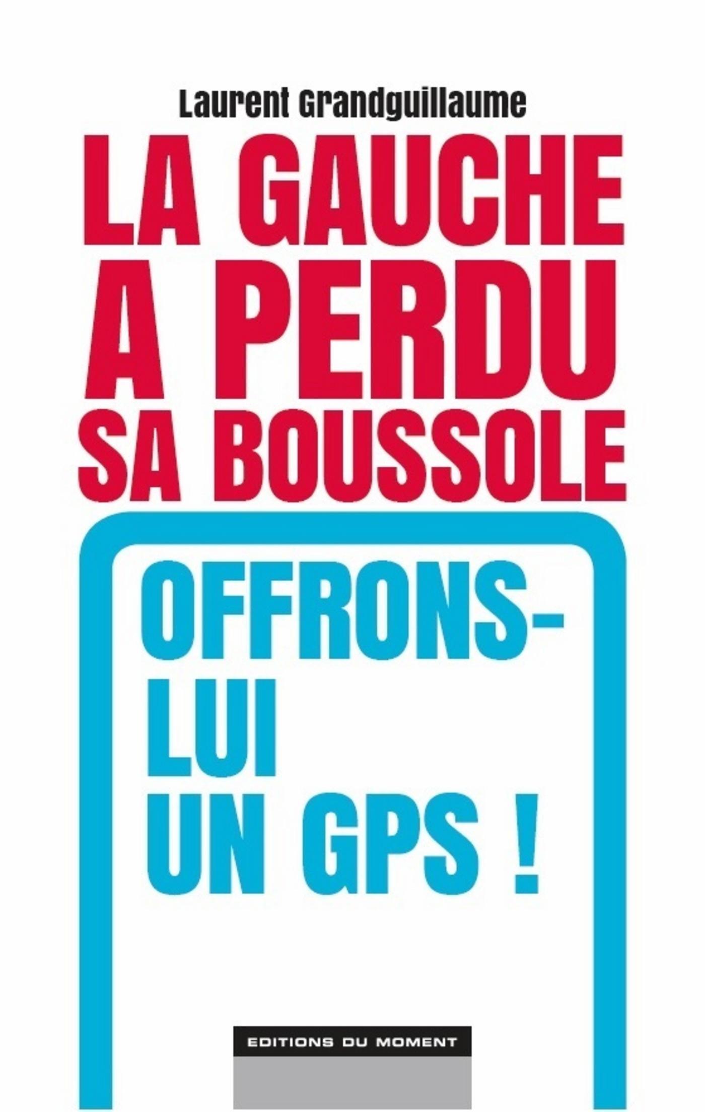 La Gauche a perdu sa boussole. Offrons-lui un GPS !, un livre de Laurent Grandguillaume